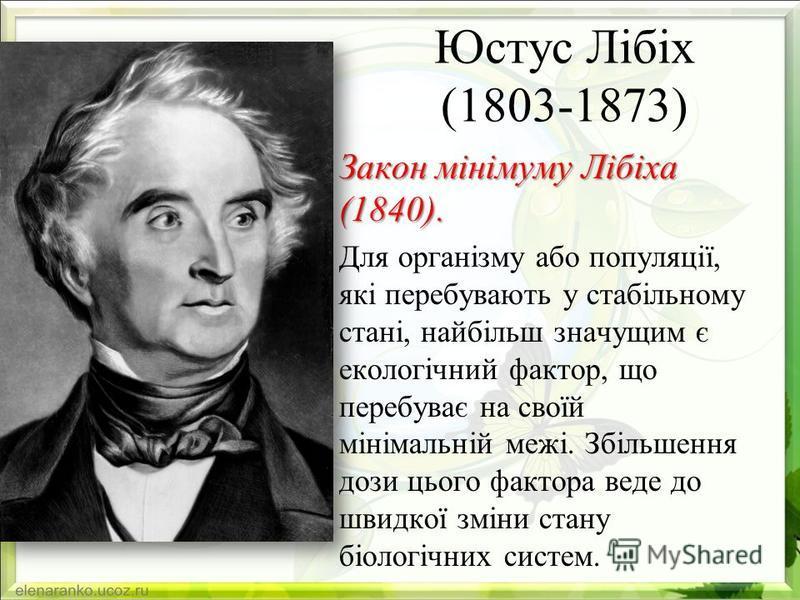 Юстус Лібіх (1803-1873) Закон мінімуму Лібіха (1840). Для організму або популяції, які перебувають у стабільному стані, найбільш значущим є екологічний фактор, що перебуває на своїй мінімальній межі. Збільшення дози цього фактора веде до швидкої змін