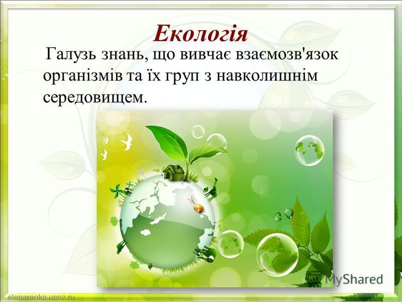 Екологія Галузь знань, що вивчає взаємозв'язок організмів та їх груп з навколишнім середовищем.