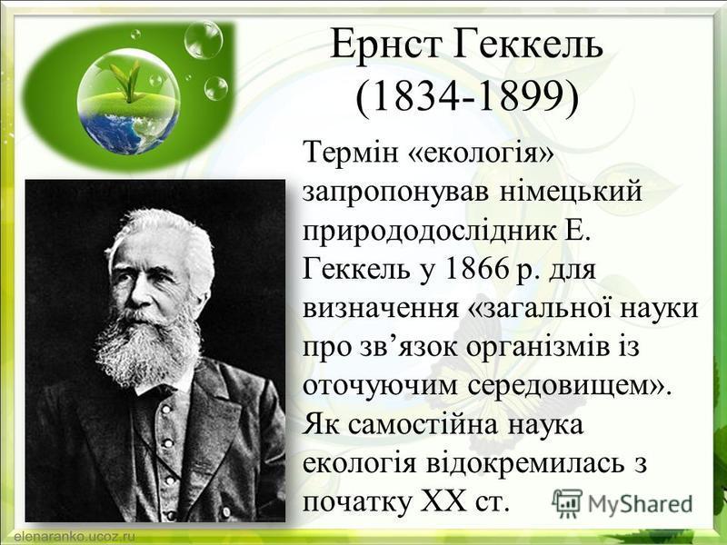 Ернст Геккель (1834-1899) Термін «екологія» запропонував німецький природодослідник Е. Геккель у 1866 р. для визначення «загальної науки про звязок організмів із оточуючим середовищем». Як самостійна наука екологія відокремилась з початку ХХ ст.