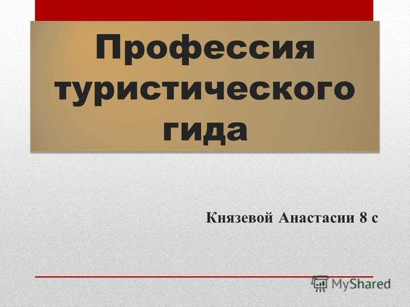 Профессия туристического гида Князевой Анастасии 8 с