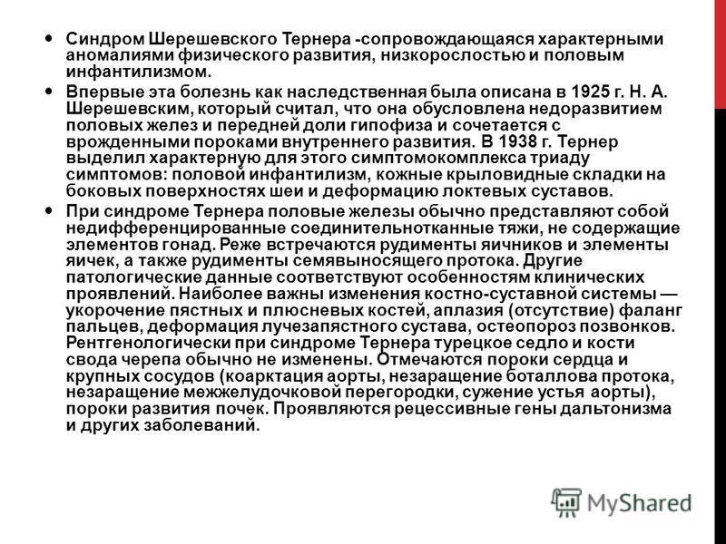 Синдром Шерешевского Тернера -сопровождающаяся характерными аномалиями физического развития, низкорослостью и половым инфантилизмом. Впервые эта болезнь как наследственная была описана в 1925 г. Н. А. Шерешевским, который считал, что она обусловлена