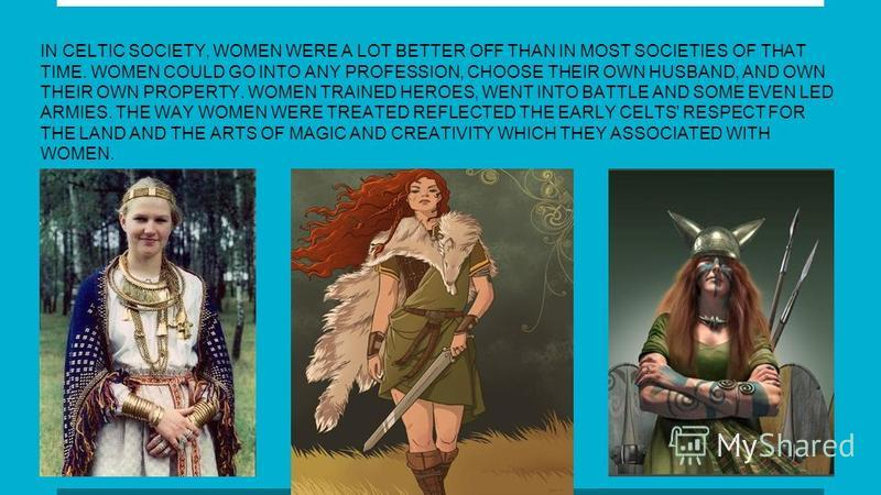 IN CELTIC SOCIETY, WOMEN WERE A LOT BETTER OFF THAN IN MOST SOCIETIES OF THAT TIME. WOMEN COULD GO INTO ANY PROFESSION, CHOOSE THEIR OWN HUSBAND, AND OWN THEIR OWN PROPERTY. WOMEN TRAINED HEROES, WENT INTO BATTLE AND SOME EVEN LED ARMIES. THE WAY WOM