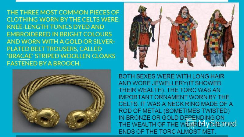 THE THREE MOST COMMON PIECES OF CLOTHING WORN BY THE CELTS WERE: KNEE-LENGTH TUNICS DYED AND EMBROIDERED IN BRIGHT COLOURS AND WORN WITH A GOLD OR SILVER- PLATED BELT TROUSERS, CALLED 'BRACAE' STRIPED WOOLLEN CLOAKS FASTENED BY A BROOCH. BOTH SEXES W