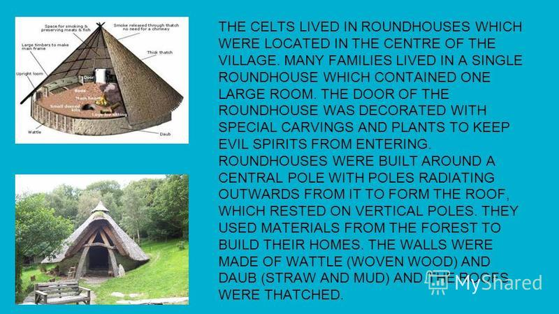 THE CELTS LIVED IN ROUNDHOUSES WHICH WERE LOCATED IN THE CENTRE OF THE VILLAGE. MANY FAMILIES LIVED IN A SINGLE ROUNDHOUSE WHICH CONTAINED ONE LARGE ROOM. THE DOOR OF THE ROUNDHOUSE WAS DECORATED WITH SPECIAL CARVINGS AND PLANTS TO KEEP EVIL SPIRITS