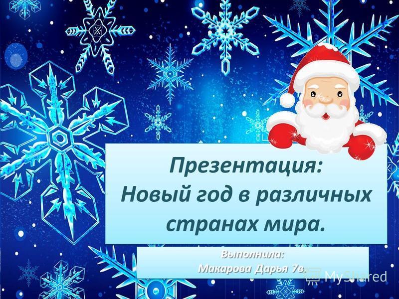 Презентация: Новый год в различных странах мира. Выполнила: Макарова Дарья 7 в. Выполнила: