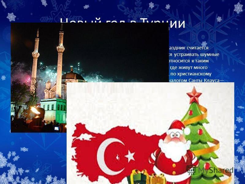 Новый год в Турции В Турции как такового обычая отмечать Новый год нет. Этот праздник считается светским, отмечать его не возбраняется, но и не рекомендуется устраивать шумные гулянья на всю ночь, мусульманское духовенство критически относится к таки