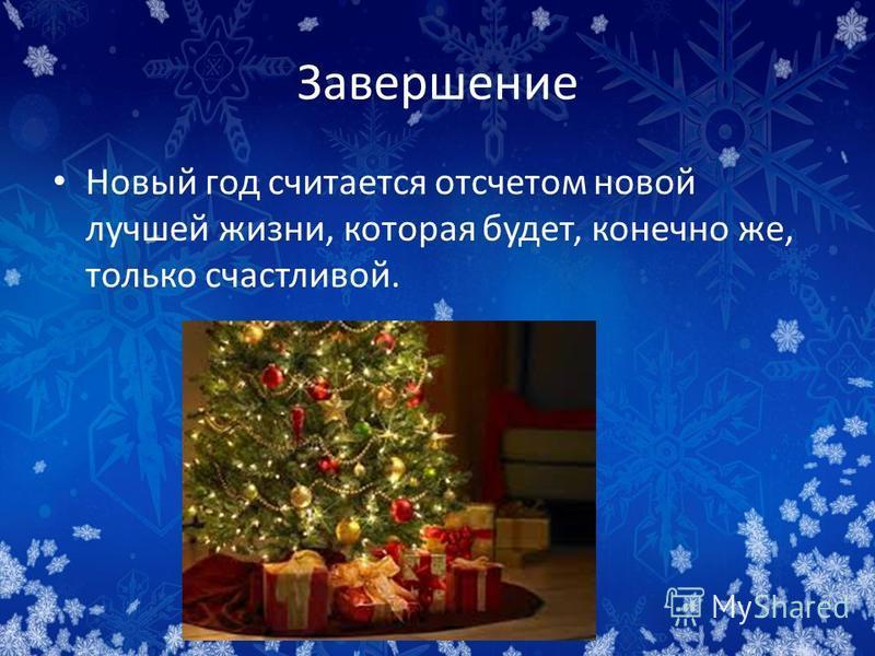 Завершение Новый год считается отсчетом новой лучшей жизни, которая будет, конечно же, только счастливой.