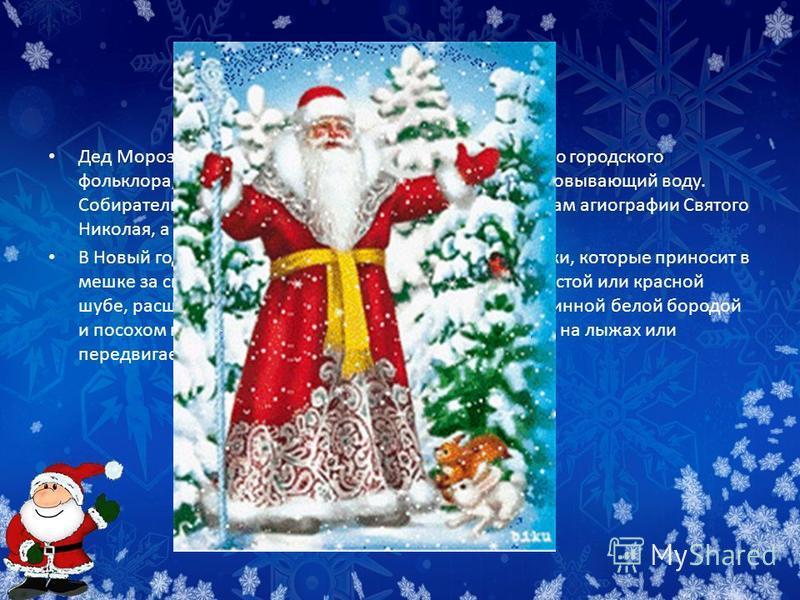 Дед мороз Дед Мороз сказочный персонаж восточнославянского городского фольклора, олицетворение зимних морозов, кузнец, сковывающий воду. Собирательный образ Деда Мороза построен по мотивам агиографии Святого Николая, а также славянских представлений