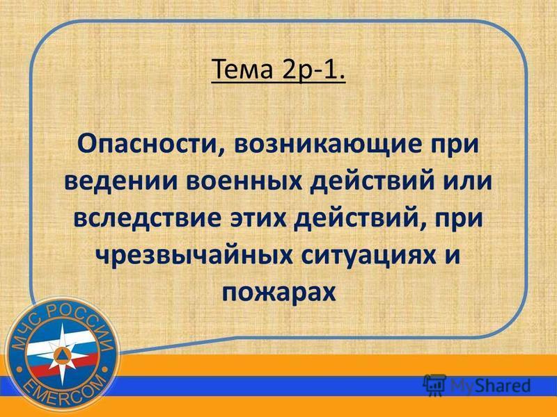 Тема 2 р-1. Опасности, возникающие при ведении военных действий или вследствие этих действий, при чрезвычайных ситуациях и пожарах
