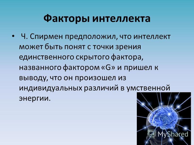 Факторы интеллекта Ч. Спирмен предположил, что интеллект может быть понят с точки зрения единственного скрытого фактора, названного фактором «G» и пришел к выводу, что он произошел из индивидуальных различий в умственной энергии.