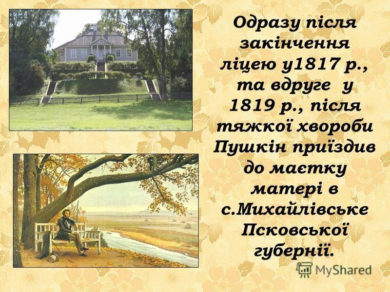 Одразу після закінчення ліцею у1817 р., та вдруге у 1819 р., після тяжкої хвороби Пушкін приїздив до маєтку матері в с.Михайлівське Псковської губернії.