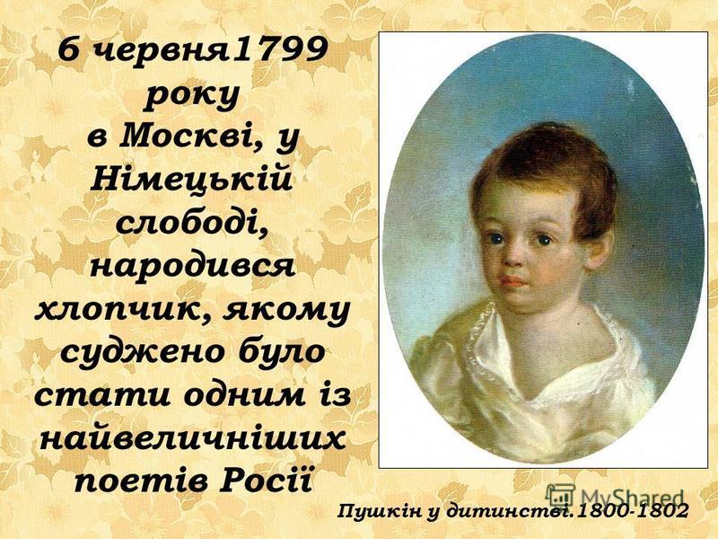 6 червня1799 року в Москві, у Німецькій слободі, народився хлопчик, якому суджено було стати одним із найвеличніших поетів Росії Пушкін у дитинстві.1800-1802