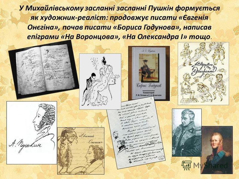 У Михайлівському засланні засланні Пушкін формується як художник-реаліст: продовжує писати «Євгенія Онєгіна», почав писати «Бориса Годунова», написав епіграми «На Воронцова», «На Олександра I» тощо.