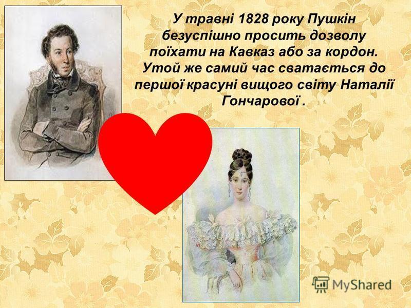 У травні 1828 року Пушкін безуспішно просить дозволу поїхати на Кавказ або за кордон. Утой же самий час сватається до першої красуні вищого світу Наталії Гончарової.