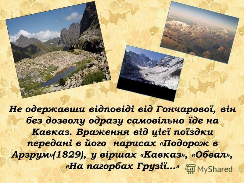 Не одержавши відповіді від Гончарової, він без дозволу одразу самовільно їде на Кавказ. Враження від цієї поїздки передані в його нарисах «Подорож в Арзрум»(1829), у віршах «Кавказ», «Обвал», «На пагорбах Грузії…»