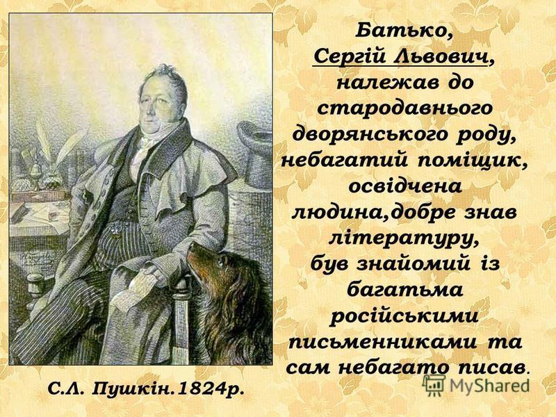 Батько, Сергій Львович, належав до стародавнього дворянського роду, небагатий поміщик, освідчена людина,добре знав літературу, був знайомий із багатьма російськими письменниками та сам небагато писав. С.Л. Пушкін.1824р.
