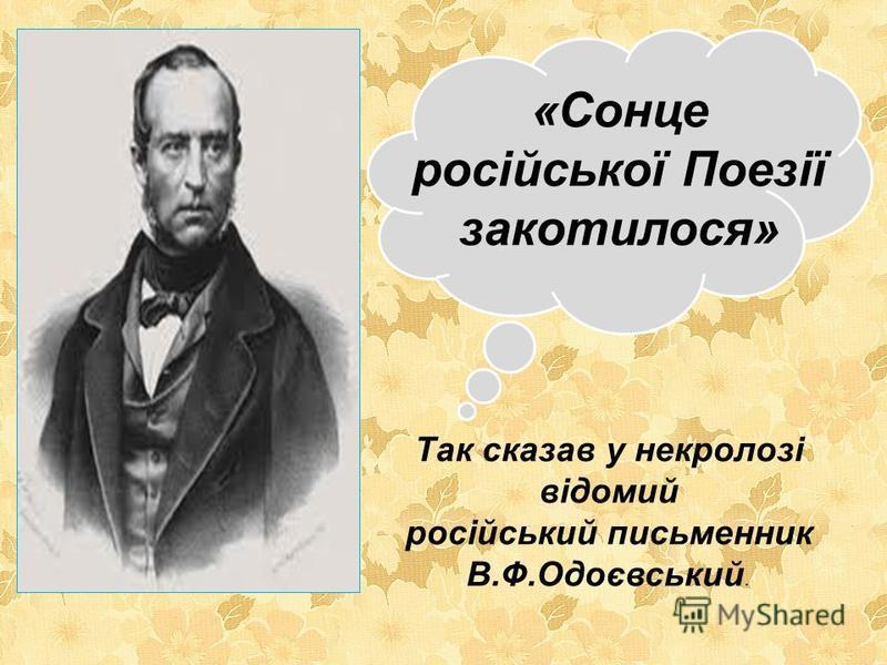«Сонце російської Поезії закотилося» Так сказав у некролозі відомий російський письменник В.Ф.Одоєвський.