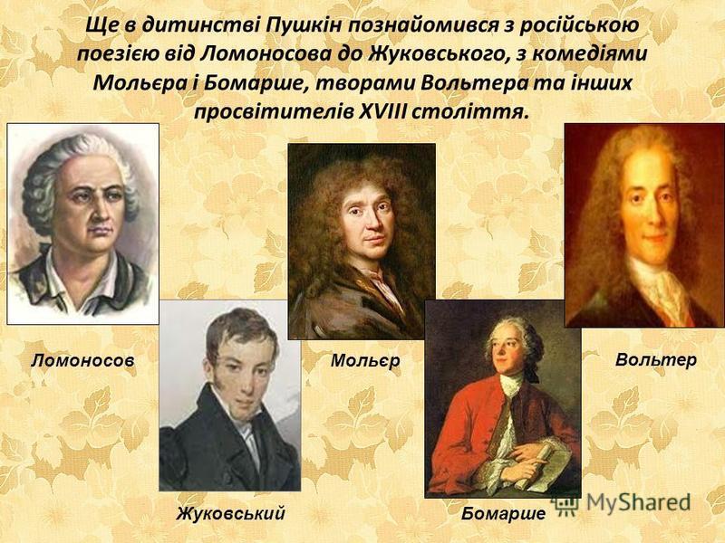 Ще в дитинстві Пушкін познайомився з російською поезією від Ломоносова до Жуковського, з комедіями Мольєра і Бомарше, творами Вольтера та інших просвітителів XVIII століття. Ломоносов Жуковський Мольєр Бомарше Вольтер