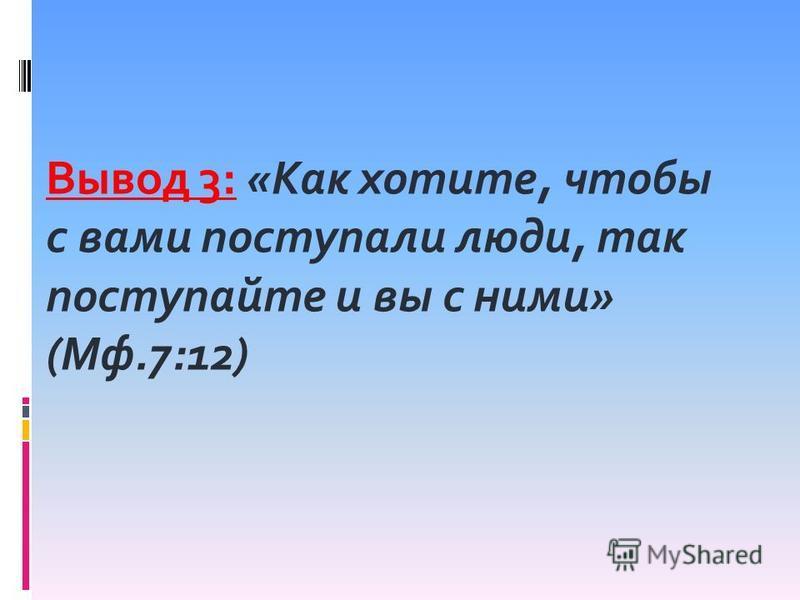 Вывод 3: «Как хотите, чтобы с вами поступали люди, так поступайте и вы с ними» (Мф.7:12)