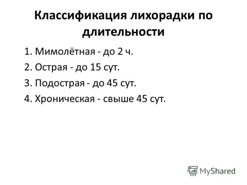 Классификация лихорадки по длительности 1. Мимолётная - до 2 ч. 2. Острая - до 15 сут. 3. Подострая - до 45 сут. 4. Хроническая - свыше 45 сут.