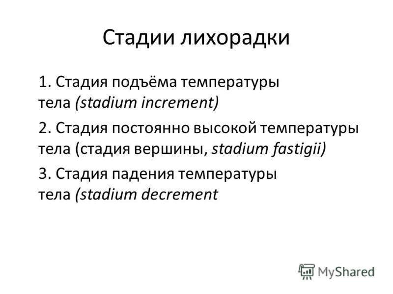 Стадии лихорадки 1. Стадия подъёма температуры тела (stadium increment) 2. Стадия постоянно высокой температуры тела (стадия вершины, stadium fastigii) 3. Стадия падения температуры тела (stadium decrement