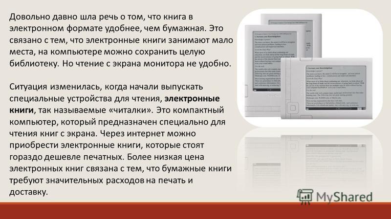 Довольно давно шла речь о том, что книга в электронном формате удобнее, чем бумажная. Это связано с тем, что электронные книги занимают мало места, на компьютере можно сохранить целую библиотеку. Но чтение с экрана монитора не удобно. Ситуация измени