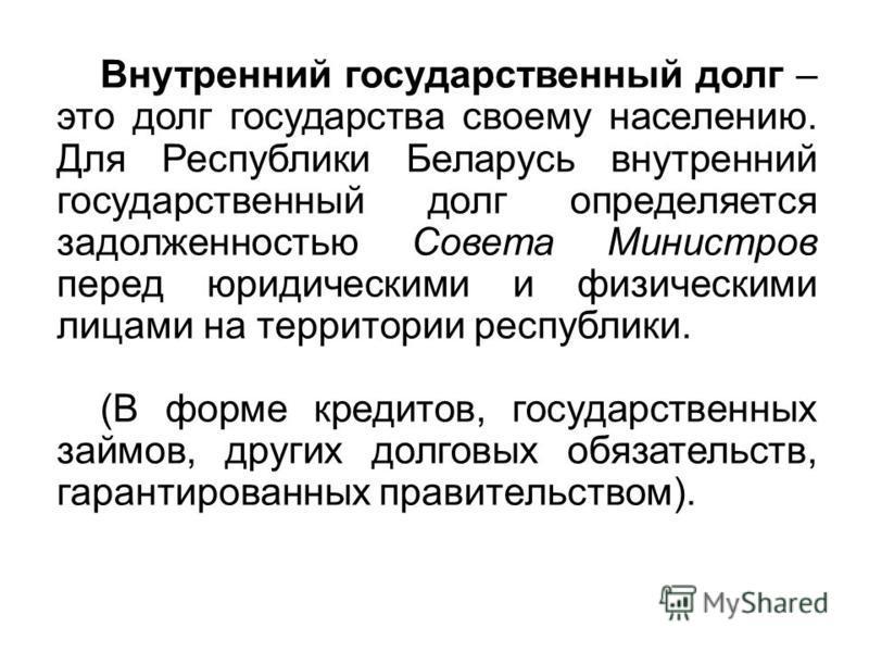 Внутренний государственный долг – это долг государства своему населению. Для Республики Беларусь внутренний государственный долг определяется задолженностью Совета Министров перед юридическими и физическими лицами на территории республики. (В форме к