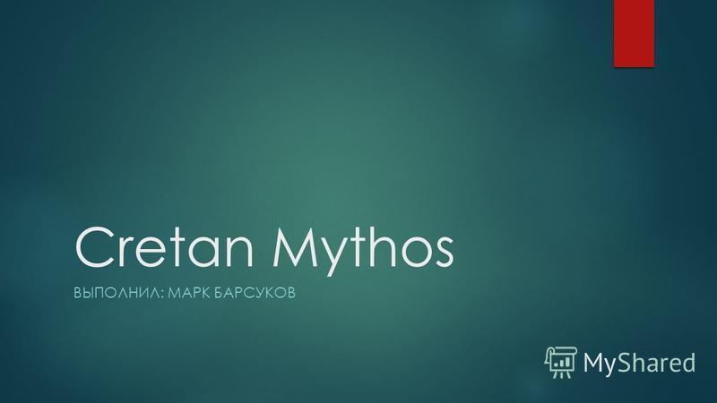 Cretan Mythos ВЫПОЛНИЛ: МАРК БАРСУКОВ