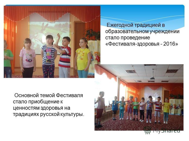 Ежегодной традицией в образовательном учреждении стало проведение «Фестиваля-здоровья - 2016» Основной темой Фестиваля стало приобщение к ценностям здоровья на традициях русской культуры.