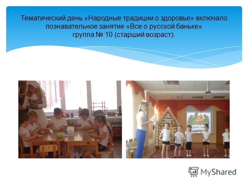 Тематический день «Народные традиции о здоровье» включало познавательное занятие «Все о русской баньке» группа 10 (старший возраст).
