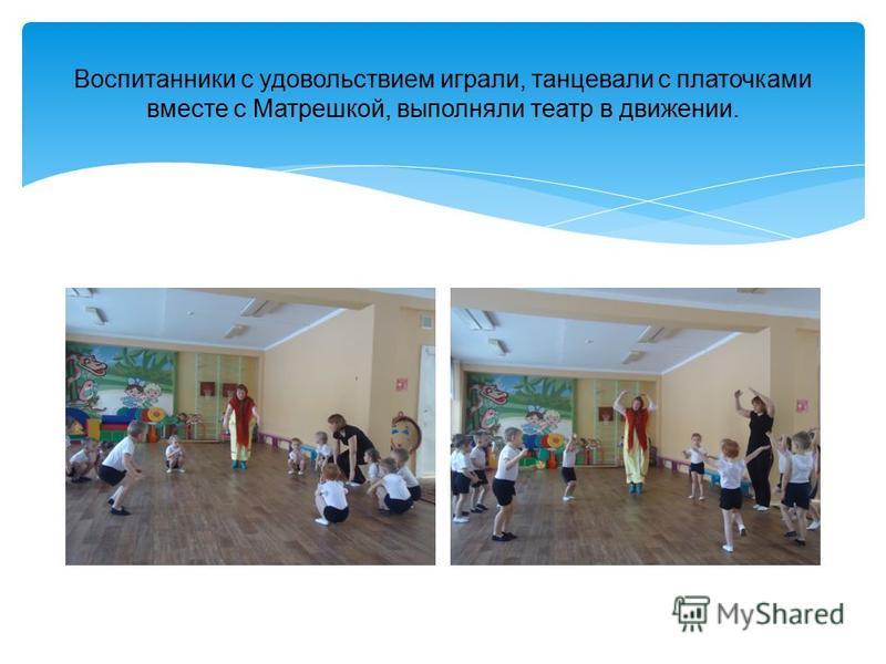 Воспитанники с удовольствием играли, танцевали с платочками вместе с Матрешкой, выполняли театр в движении.