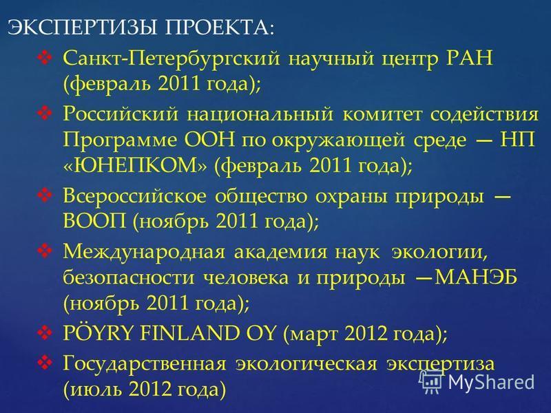 ЭКСПЕРТИЗЫ ПРОЕКТА: Санкт-Петербургский научный центр РАН (февраль 2011 года); Российский национальный комитет содействия Программе ООН по окружающей среде НП «ЮНЕПКОМ» (февраль 2011 года); Всероссийское общество охраны природы ВООП (ноябрь 2011 года