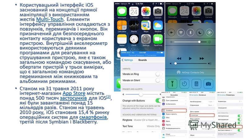 Користувацький інтерфейс iOS заснований на концепції прямої маніпуляції з використанням жестів Multi-Touch. Елементи інтерфейсу управління складаються з повзунків, перемикачів і кнопок. Він призначений для безпосереднього контакту користувача з екран
