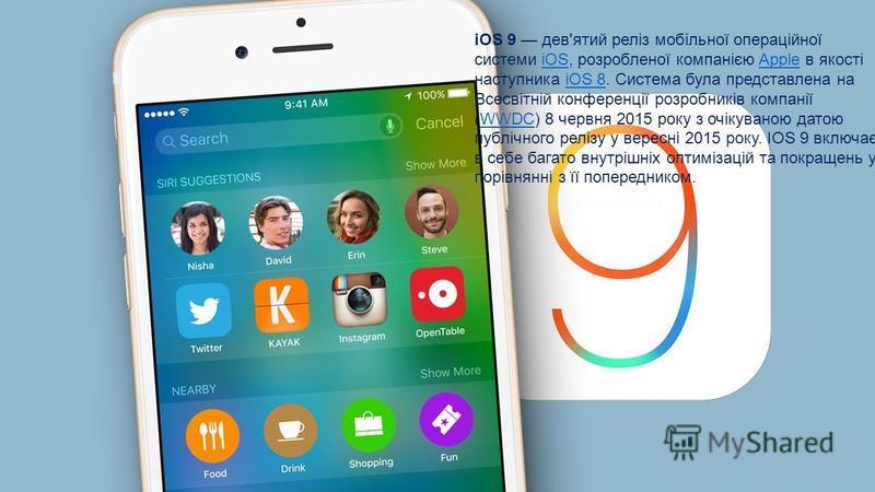 iOS 9 дев'ятий реліз мобільної операційної системи iOS, розробленої компанією Apple в якості наступника iOS 8. Система була представлена на Всесвітній конференції розробників компанії (WWDC) 8 червня 2015 року з очікуваною датою публічного релізу у в