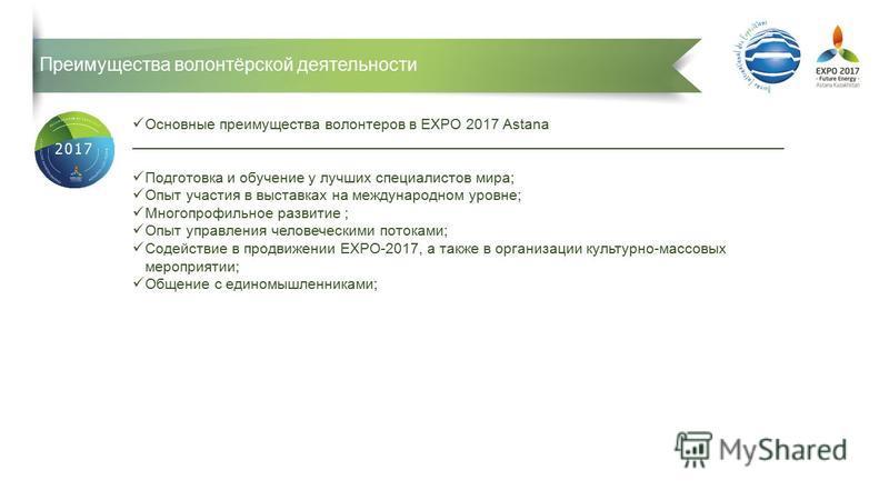 Преимущества волонтёрской деятельности Основные преимущества волонтеров в EXPO 2017 Astana _______________________________________________________________________________ Подготовка и обучение у лучших специалистов мира; Опыт участия в выставках на м