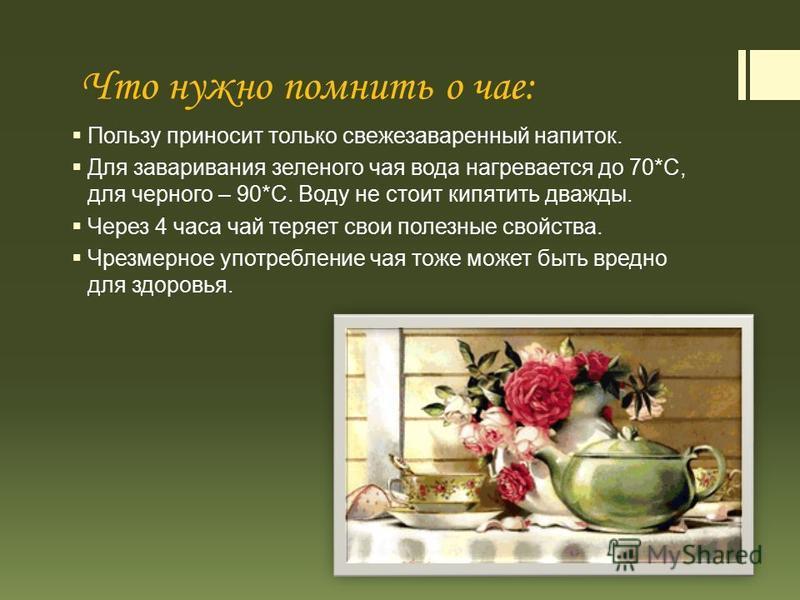 Что нужно помнить о чае: Пользу приносит только свежезаваренный напиток. Для заваривания зеленого чая вода нагревается до 70*С, для черного – 90*С. Воду не стоит кипятить дважды. Через 4 часа чай теряет свои полезные свойства. Чрезмерное употребление