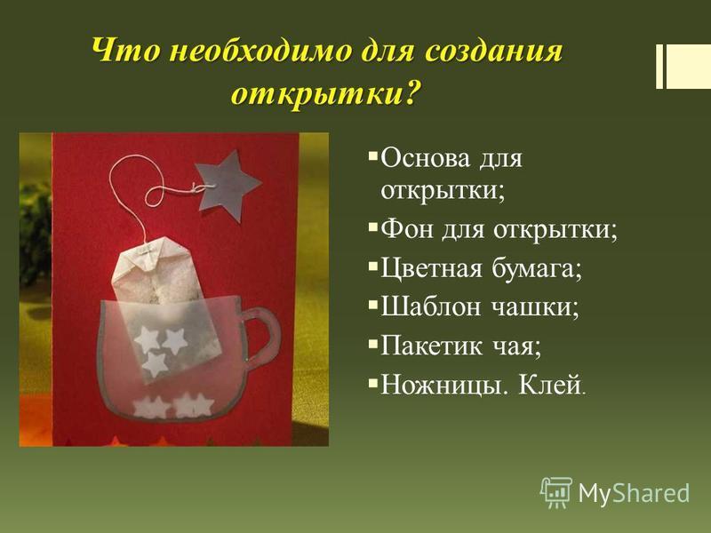 Что необходимо для создания открытки? Основа для открытки; Фон для открытки; Цветная бумага; Шаблон чашки; Пакетик чая; Ножницы. Клей.
