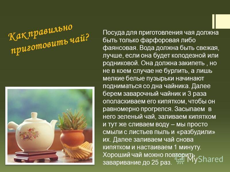 Как правильно приготовить чай? Посуда для приготовления чая должна быть только фарфоровая либо фаянсовая. Вода должна быть свежая, лучше, если она будет колодезной или родниковой. Она должна закипеть, но не в коем случае не бурлить, а лишь мелкие бел
