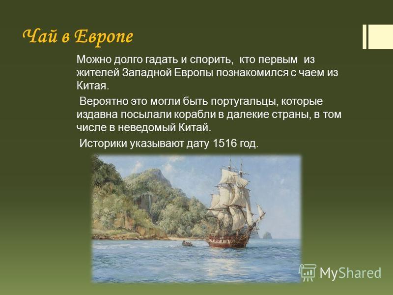 Чай в Европе Можно долго гадать и спорить, кто первым из жителей Западной Европы познакомился с чаем из Китая. Вероятно это могли быть португальцы, которые издавна посылали корабли в далекие страны, в том числе в неведомый Китай. Историки указывают д