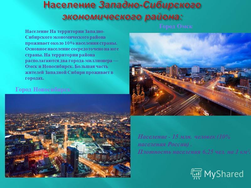 Население На территории Западно - Сибирского экономического района проживает около 10% населения страны. Основное население сосредоточено на юге страны. На территории района располагаются два города - миллионера Омск и Новосибирск. Большая часть жите