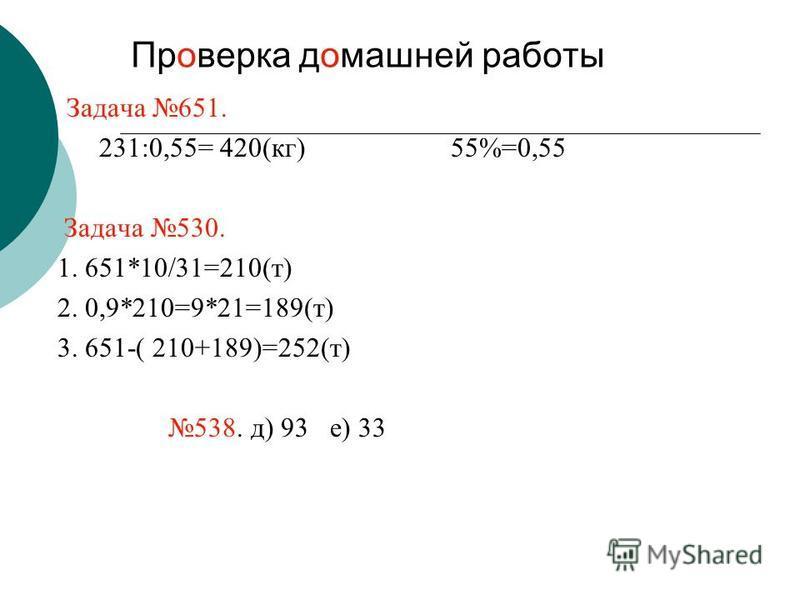 Проверка домашней работы Задача 651. 231:0,55= 420(кг) 55%=0,55 Задача 530. 1. 651*10/31=210(т) 2. 0,9*210=9*21=189(т) 3. 651-( 210+189)=252(т) 538. д) 93 е) 33