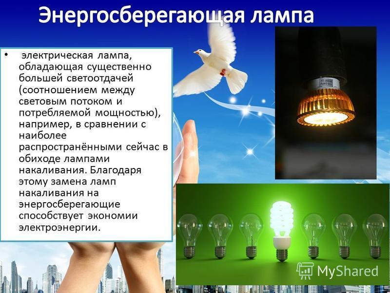 электрическая лампа, обладающая существенно большей светоотдачей (соотношением между световым потоком и потребляемой мощностью), например, в сравнении с наиболее распространёнными сейчас в обиходе лампами накаливания. Благодаря этому замена ламп нака