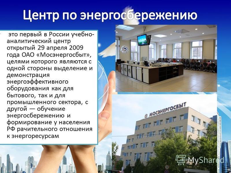 это первый в России учебно- аналитический центр открытый 29 апреля 2009 года ОАО «Мосэнергосбыт», целями которого являются с одной стороны выделение и демонстрация энергоэффективного оборудования как для бытового, так и для промышленного сектора, с д