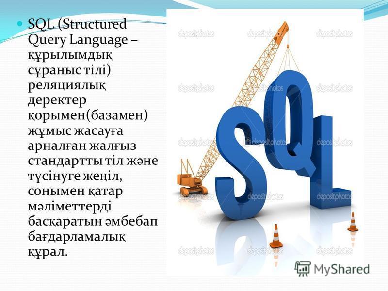 SQL (Structured Query Language – құ рылымды қ с ұ раныс тілі) реляциялы қ деректер қ орымен(базамен) ж ұ мыс жасау ғ а арнал ғ ан жал ғ ыз стандартты тіл ж ә не т ү сінуге же ң іл, сонымен қ атар м ә ліметтерді бас қ аратын ә мбебап ба ғ дарламалы қ