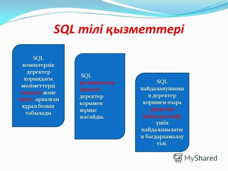 SQL тілі қызметтері SQL компьтерлік деректер қ орында ғ ы м ә ліметтерді өң деуге ж ә не о қ у ғ а арнал ғ ан құ рал болып табылады SQL реляциялы қ типтегі деректер қ орымен ж ұ мыс жасайды. SQL пайдаланушыны ң деректер қ орымен ө зара ә рекетін ұ йы