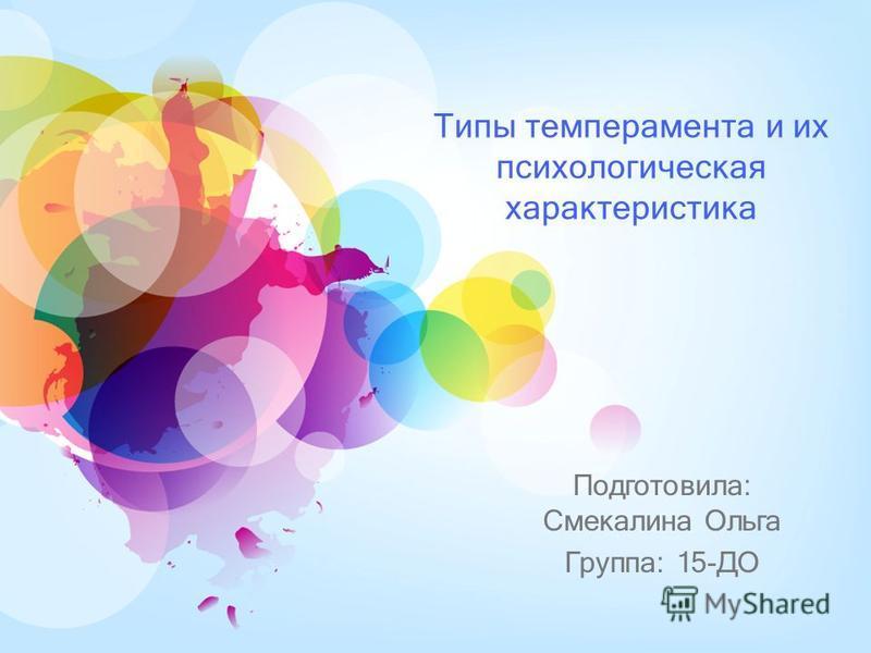 Типы темперамента и их психологическая характеристика Подготовила: Смекалина Ольга Группа: 15-ДО