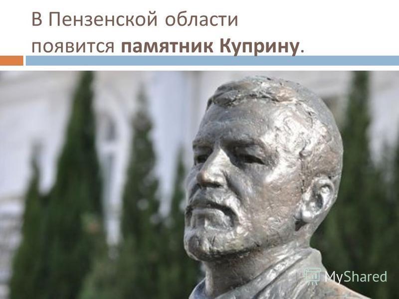 В Пензенской области появится памятник Куприну.