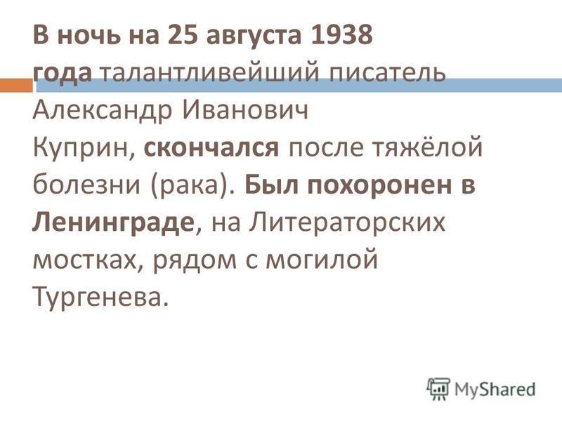 В ночь на 25 августа 1938 года талантливейший писатель Александр Иванович Куприн, скончался после тяжёлой болезни ( рака ). Был похоронен в Ленинграде, на Литераторских мостках, рядом с могилой Тургенева.