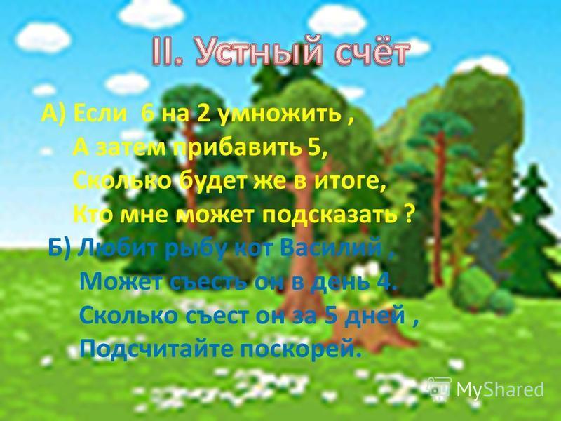 А) Если 6 на 2 умножить, А затем прибавить 5, Сколько будет же в итоге, Кто мне может подсказать ? Б) Любит рыбу кот Василий, Может съесть он в день 4. Сколько съест он за 5 дней, Подсчитайте поскорей.