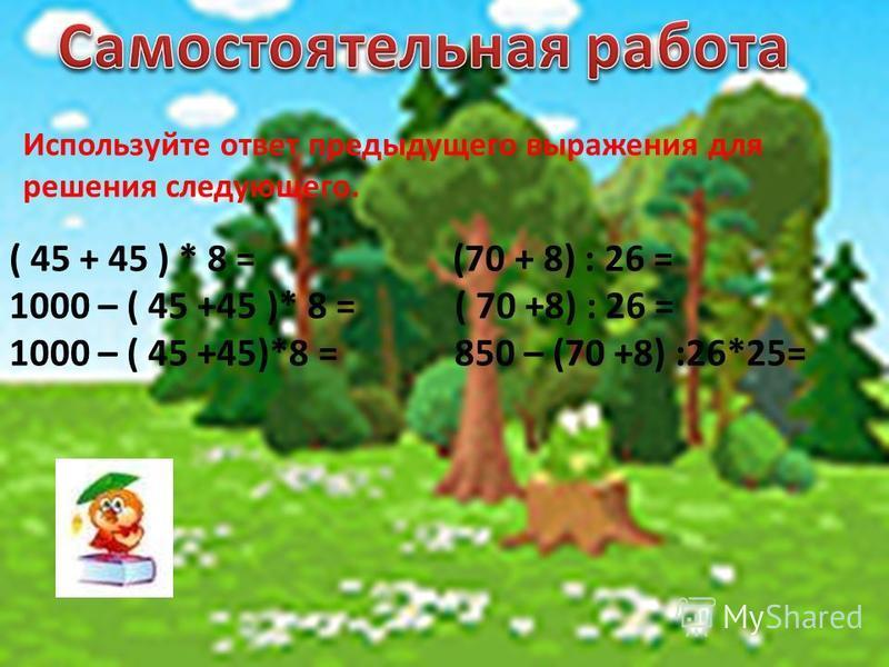 Используйте ответ предыдущего выражения для решения следующего. ( 45 + 45 ) * 8 = (70 + 8) : 26 = 1000 – ( 45 +45 )* 8 = ( 70 +8) : 26 = 1000 – ( 45 +45)*8 = 850 – (70 +8) :26*25=